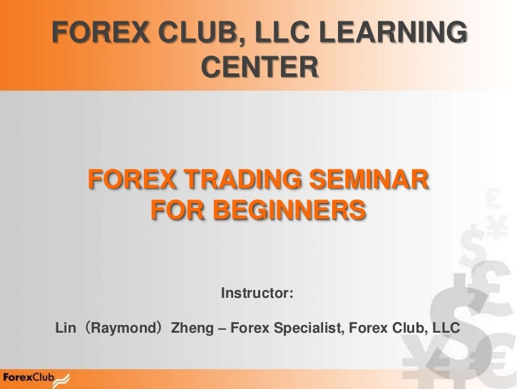 FOREX CLUB, LLC LEARNING        CENTER    FOREX TRADING SEMINAR       FOR BEGINNERS                     Instructor:Lin(Ray...