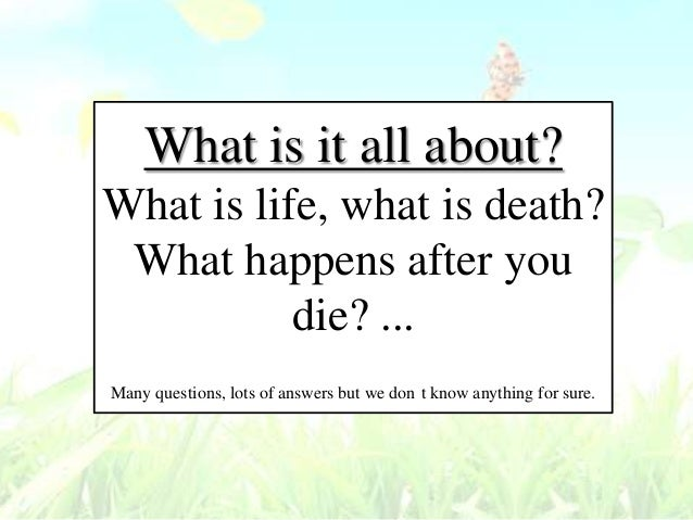 It all about what is life what is death what happens after you die
