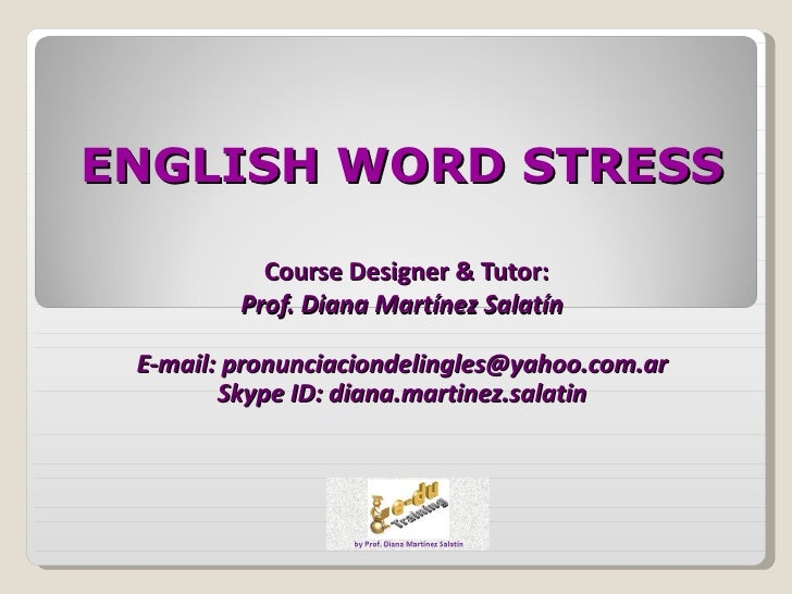 ENGLISH WORD STRESS           Course Designer & Tutor:         Prof. Diana Martínez Salatín E-mail: pronunciaciondelingles...