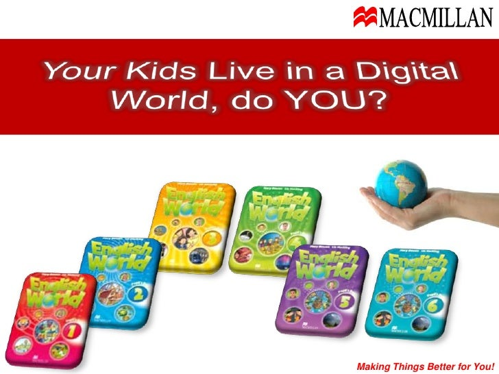 MACMILLAN<br />Your Kids Live in a Digital World, do YOU?<br />Making Things Better for You!<br />