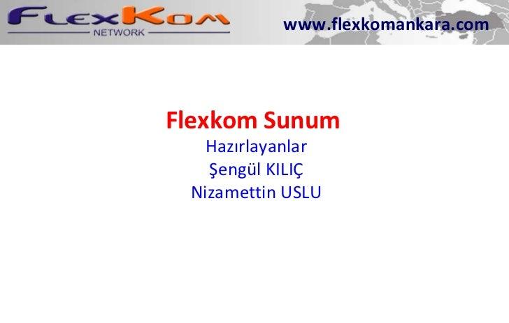 Flexkom Sunum Hazırlayanlar Şengül KILIÇ Nizamettin USLU www.flexkomankara.com