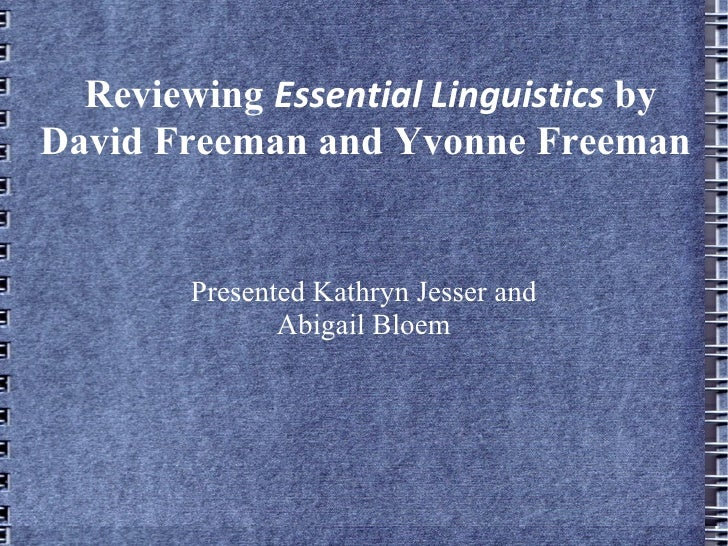 Reviewing  Essential Linguistics  by David Freeman and Yvonne Freeman Presented Kathryn Jesser and Abigail Bloem