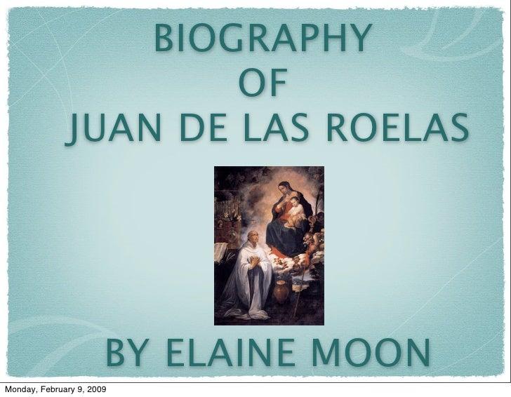BIOGRAPHY                        OF                JUAN DE LAS ROELAS                            BY ELAINE MOON Monday, Fe...