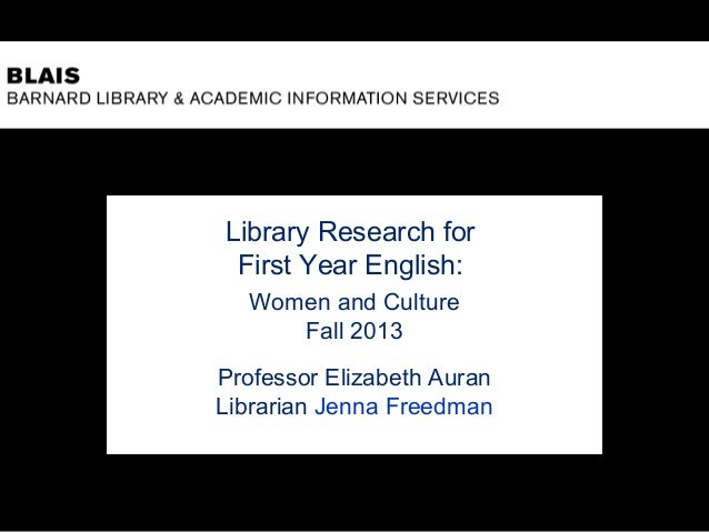 Library Research for First Year English: Women and Culture Fall 2013 Professor Elizabeth Auran Librarian Jenna Freedman