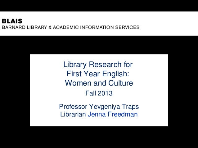 Library Research for First Year English: Women and Culture Fall 2013 Professor Yevgeniya Traps Librarian Jenna Freedman