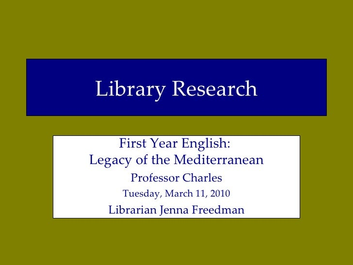 Library Research First Year English:  Legacy of the Mediterranean Professor Charles Thursday, March 11, 2010 Librarian Jen...
