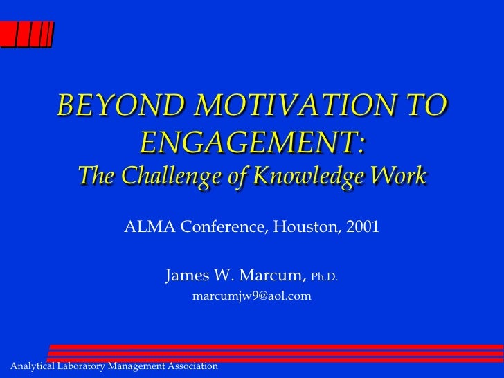 BEYOND MOTIVATION TO ENGAGEMENT: The Challenge of Knowledge Work<br />ALMA Conference, Houston, 2001<br />James W. Marcum,...