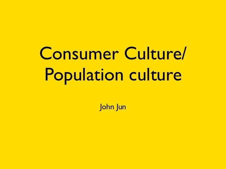 Consumer Culture/Population culture       John Jun