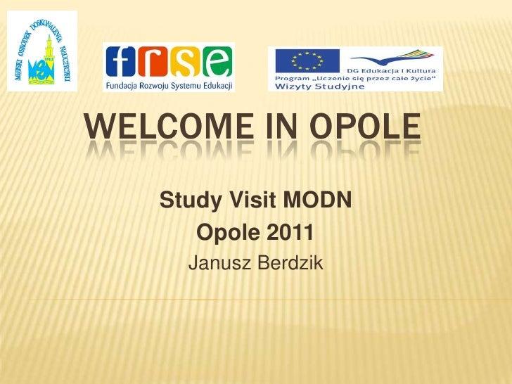 WELCOME in Opole<br />StudyVisit MODN <br />Opole 2011<br />Janusz Berdzik<br />