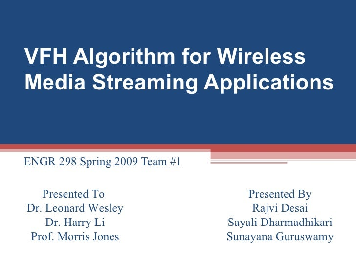 VFH Algorithm for Wireless Media Streaming Applications ENGR 298 Spring 2009 Team #1  Presented To  Dr. Leonard Wesley Dr....