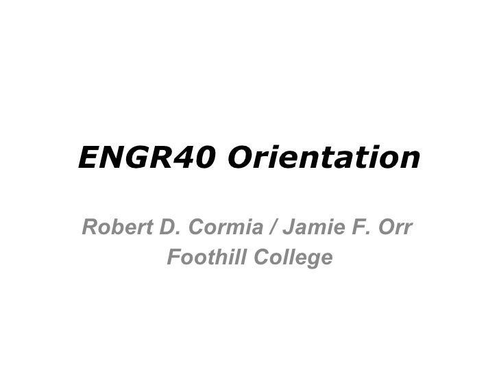 ENGR40 Orientation Robert D. Cormia / Jamie F. Orr  Foothill College
