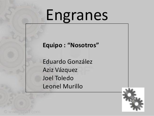 "Engranes Equipo : ""Nosotros"" Eduardo González Aziz Vázquez Joel Toledo Leonel Murillo"