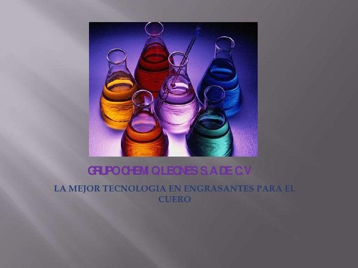 GRUPO CHEMIQ LEONES S.A DE C.V<br />LA MEJOR TECNOLOGIA EN ENGRASANTES PARA EL CUERO<br />