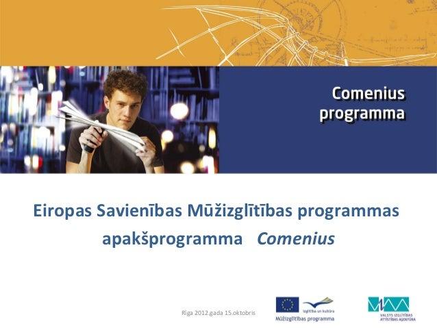 Eiropas Savienības Mūžizglītības programmas         apakšprogramma Comenius                 Rīga 2012.gada 15.oktobris