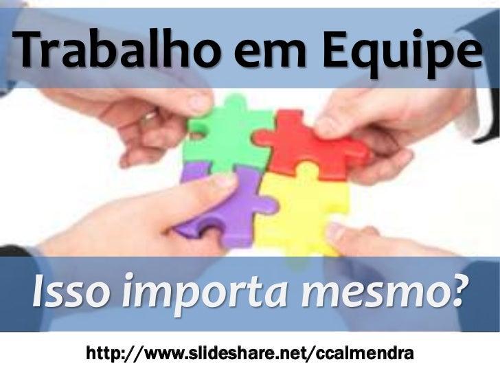 Trabalho em EquipeIsso importa mesmo?  http://www.slideshare.net/ccalmendra