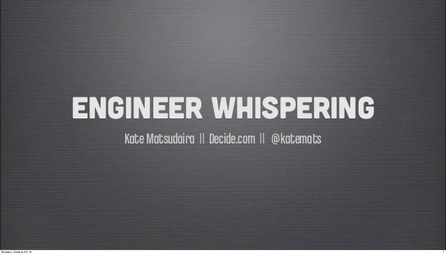 Engineer Whispering                            Kate Matsudaira || Decide.com || @katematsMonday, October 29, 12           ...