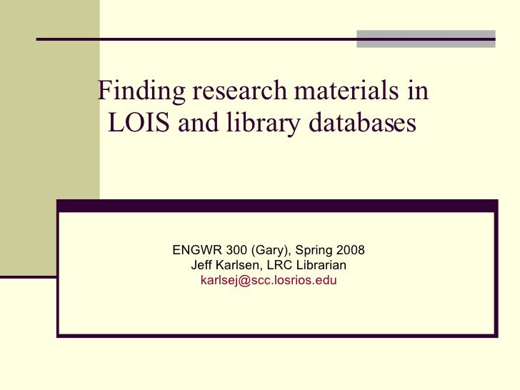 Finding research materials in LOIS and library databases ENGWR 300 (Gary), Spring 2008 Jeff Karlsen, LRC Librarian [email_...