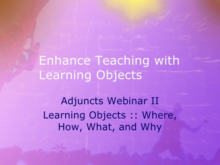 Enhance Teaching with Learning Objects Adjuncts Webinar II Learning Objects :: Where, How, What, and Why