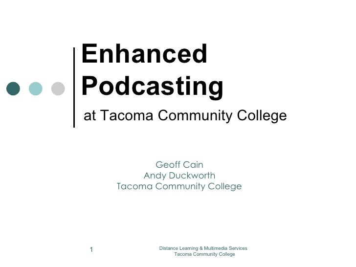 Enhanced Podcasting at Tacoma Community College Distance Learning & Multimedia Services  Tacoma Community College Geoff Ca...