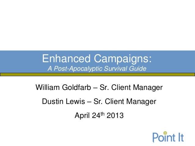 William Goldfarb – Sr. Client ManagerDustin Lewis – Sr. Client ManagerApril 24th 2013Enhanced Campaigns:A Post-Apocalyptic...