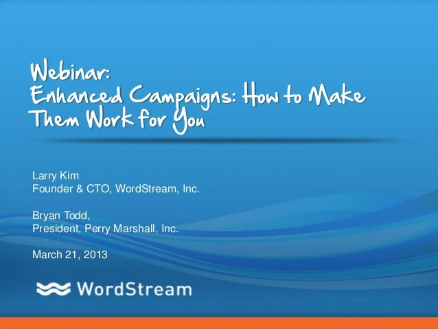 Webinar:Enhanced Campaigns: How to MakeThem Work for YouLarry KimFounder & CTO, WordStream, Inc.Bryan Todd,President, Perr...