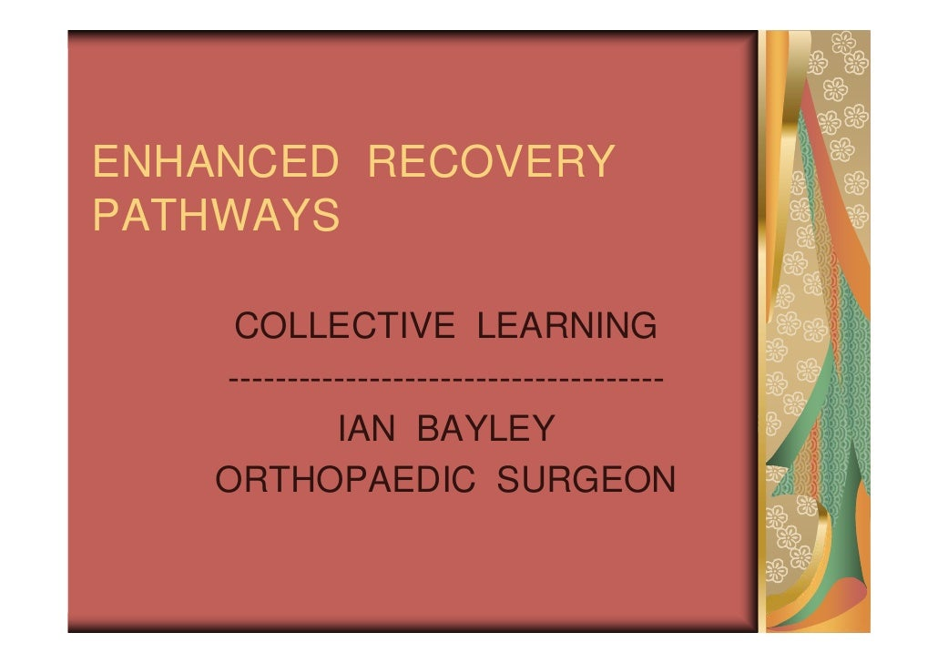 ENHANCED RECOVERYPATHWAYS     COLLECTIVE LEARNING    -------------------------------------             IAN BAYLEY    ORTHO...