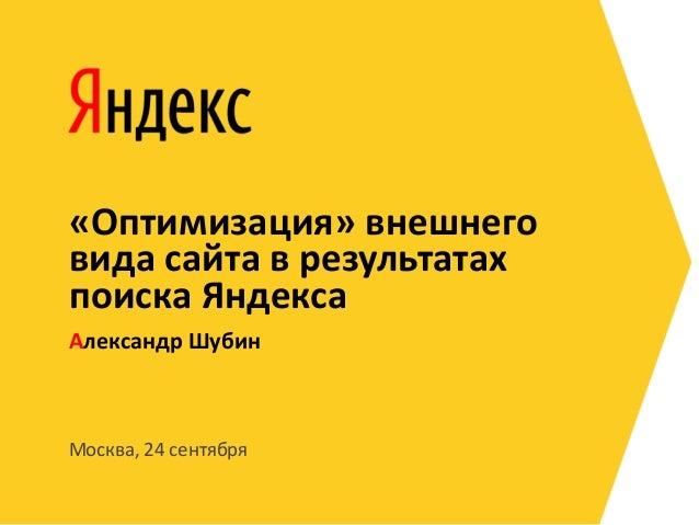 «Оптимизация» внешнеговида сайта в результатахпоиска ЯндексаАлександр ШубинМосква, 24 сентября