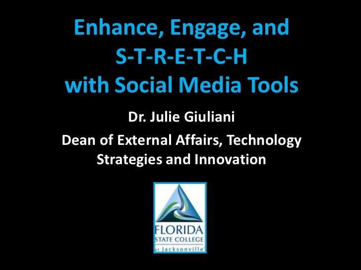 Enhance, Engage, and S-T-R-E-T-C-H with Social Media Tools<br />Dr. Julie Giuliani<br />Dean of External Affairs, Technolo...