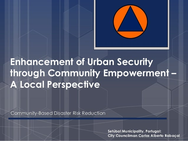 Enhancement of Urban Security  through Community Empowerment –  A Local Perspective  Community-Based Disaster Risk Reducti...