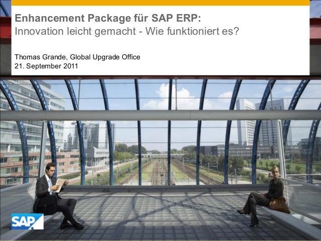 Enhancement Package für SAP ERP: Innovation leicht gemacht - Wie funktioniert es? Thomas Grande, Global Upgrade Office 21....