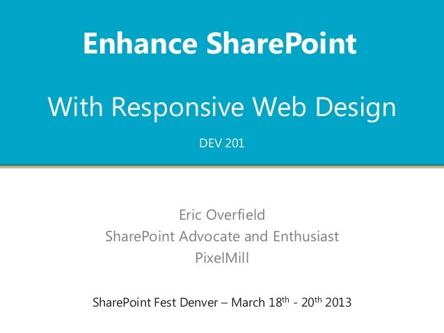 Enhance SharePointWith Responsive Web Design                      DEV 201                Eric Overfield     SharePoint Adv...