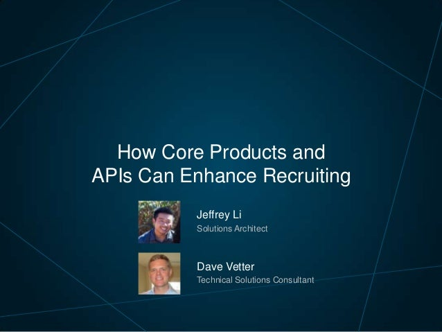 How Core Products and APIs Can Enhance Recruiting Jeffrey Li Solutions Architect  Dave Vetter Technical Solutions Consulta...