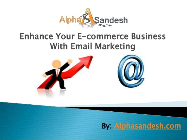 Enhance Your E-commerce Business      With Email Marketing                 By: Alphasandesh.com