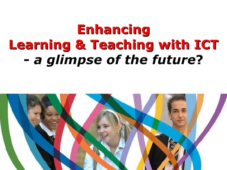 Enhancing Learning & Teaching with ICT -   a glimpse of the future ?