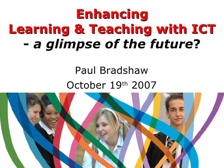 Enhancing Learning & Teaching with ICT -   a glimpse of the future ? Paul Bradshaw October 19 th  2007