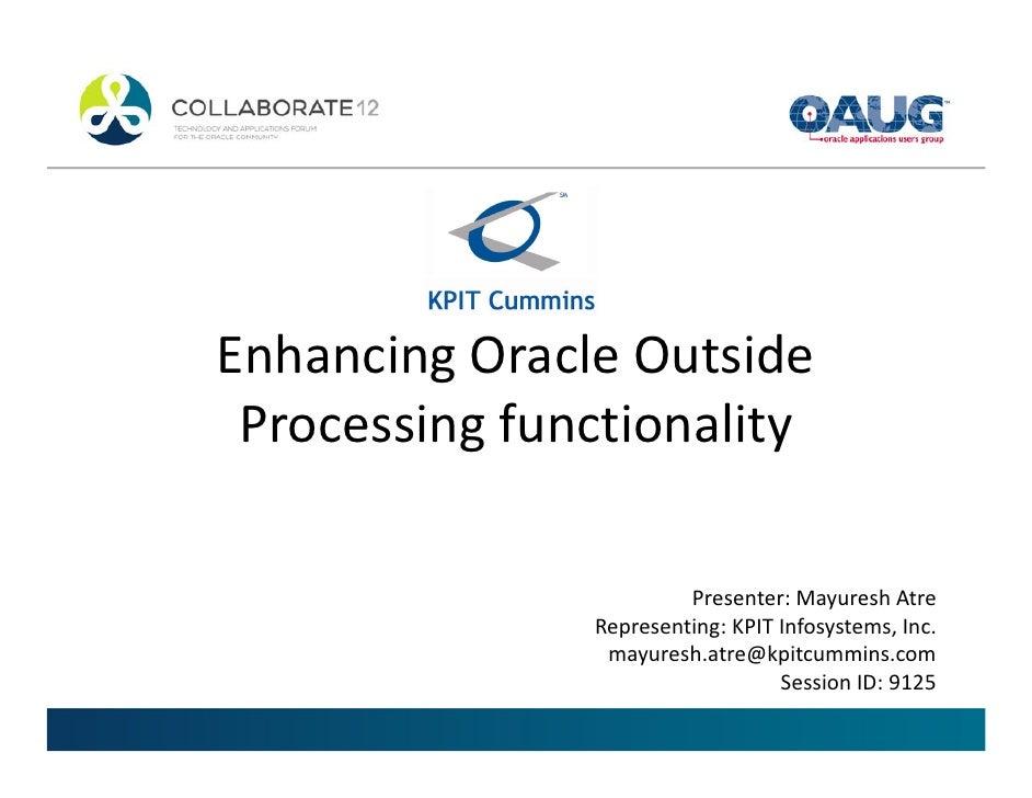 Enhancing Oracle Outside Processing functionality                        Presenter: Mayuresh Atre               Representi...