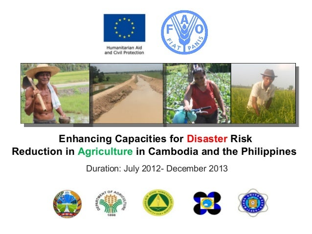 Enhancing Capacities for Disaster Risk Reduction in Agriculture in Cambodia and the Philippines Duration: July 2012- Decem...