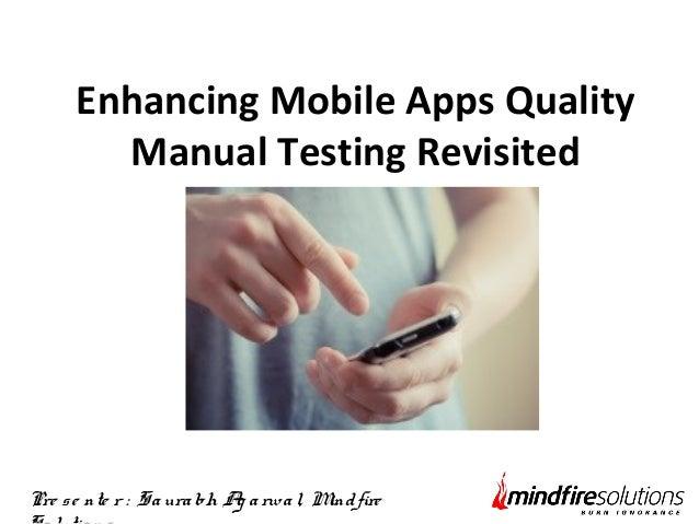 Enhancing Mobile Apps Quality  Manual Testing Revisited  Pre s e nte r : Sa ura bh Ag a rwa l, Mind fire  So lutio ns