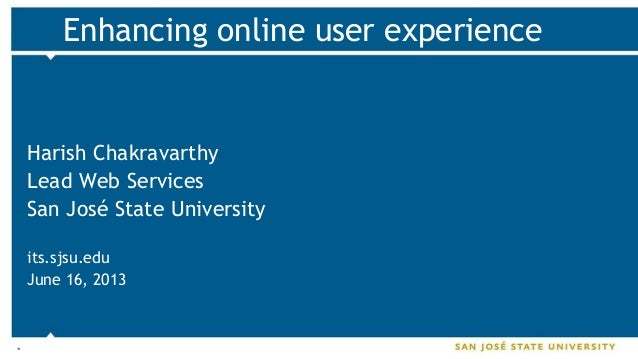 * Enhancing online user experience Harish Chakravarthy Lead Web Services San José State University its.sjsu.edu June 16, 2...
