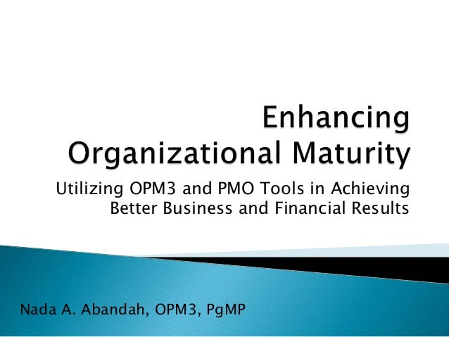 Utilizing OPM3 and PMO Tools in Achieving Better Business and Financial Results Nada A. Abandah, OPM3, PgMP