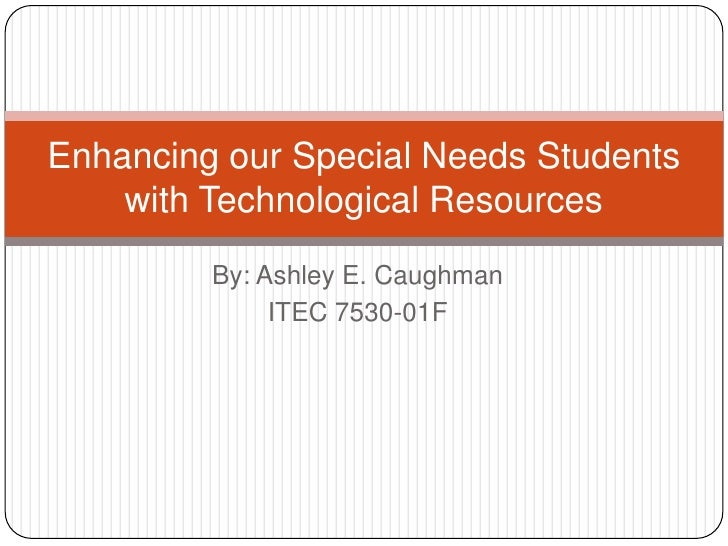 By: Ashley E. Caughman<br />ITEC 7530-01F<br />Enhancing our Special Needs Students with Technological Resources<br />