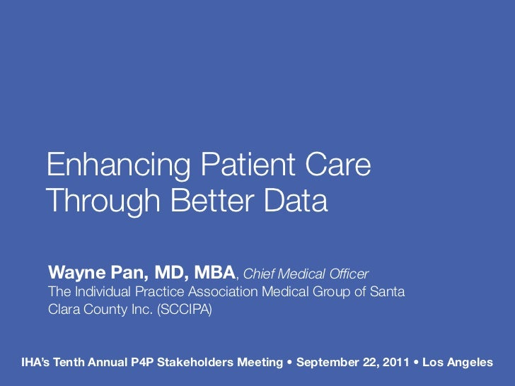 Enhancing Patient Care    Through Better Data    Wayne Pan, MD, MBA, Chief Medical Officer    The Individual Practice Assoc...