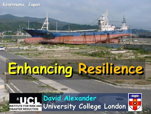 Enhancing Resilience David Alexander University College London Kesennuma, Japan