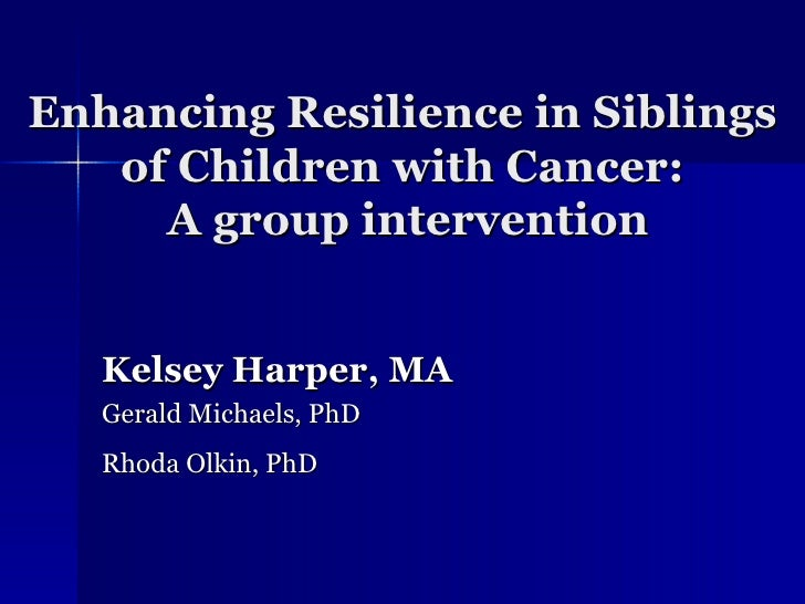 Enhancing Resilience in Siblings of Children with Cancer:  A group intervention Kelsey Harper, MA Gerald Michaels, PhD Rho...