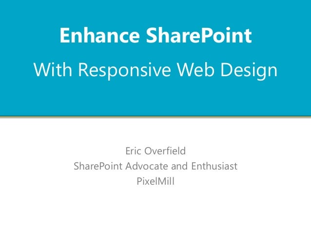 With Responsive Web Design Eric Overfield SharePoint Advocate and Enthusiast PixelMill Enhance SharePoint