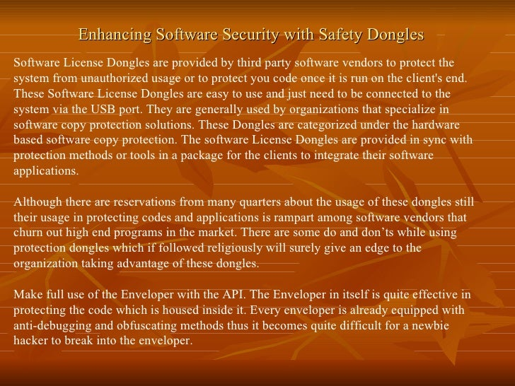 Enhancing Software Security with Safety Dongles Software License Dongles are provided by third party software vendors to p...