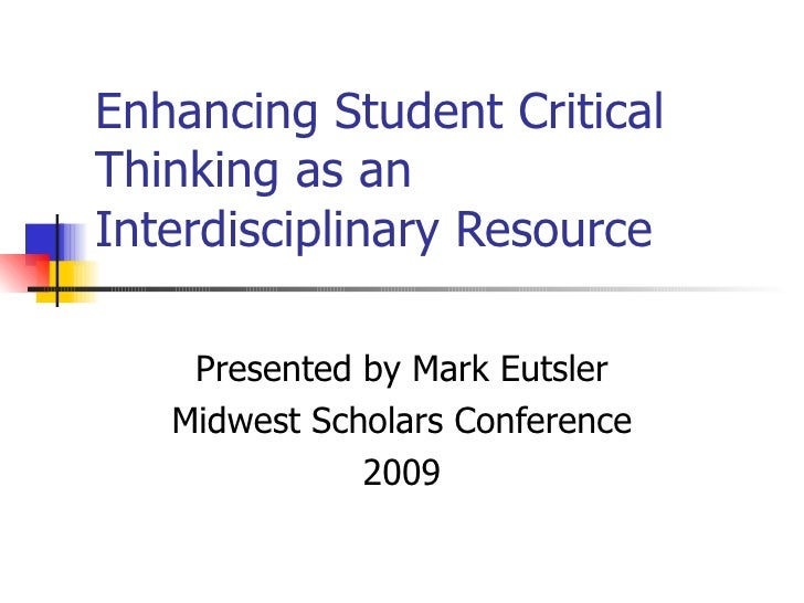 Enhancing Student Critical Thinking as an Interdisciplinary Resource Presented by Mark Eutsler Midwest Scholars Conference...