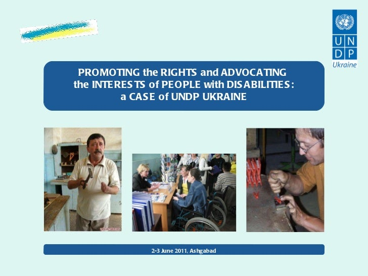 PROMOTING the RIGHTS and ADVOCATING  the INTERESTS of PEOPLE with DISABILITIES: a CASE of UNDP UKRAINE 2-3 June 2011, Ashg...