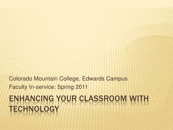 Enhancing your Classroom with Technology<br />Colorado Mountain College, Edwards Campus <br />Faculty In-service: Spring 2...