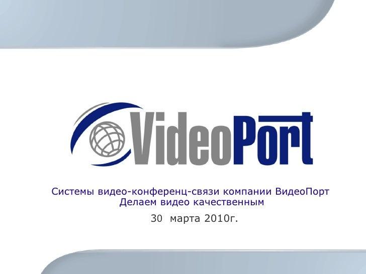 Системы видео-конференц-связи компании ВидеоПорт  Делаем видео качественным 3 0   марта 2010г.